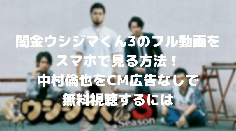 闇金ウシジマくん3の中村倫也のフル動画をスマホで見る!CM広告なしで無料視聴するには!