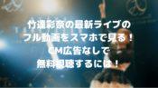 竹達彩奈の最新ライブのフル動画をスマホで見る!CM広告なしで無料視聴するには!