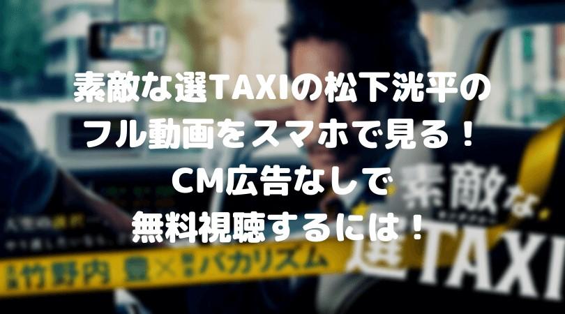 素敵な選TAXIの松下洸平のフル動画をスマホで見る!CM広告なしで無料視聴するには!