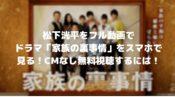 松下洸平をフル動画でドラマ「家族の裏事情」をスマホで見る!CM広告なしで無料視聴するには!