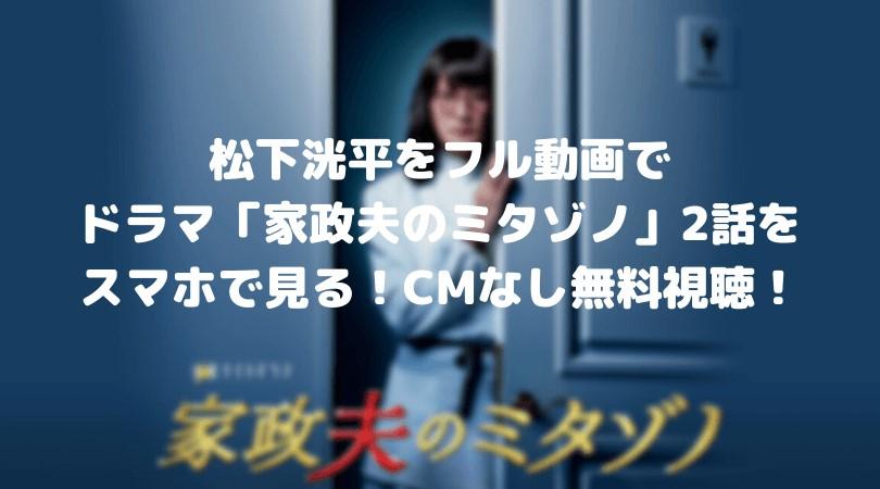 松下洸平のドラマ「家政夫のミタゾノ」第2話のフル動画をスマホで見る!CM広告なしで無料視聴するには!