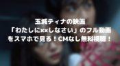 玉城ティナの映画「わたしに××しなさい」のフル動画をスマホで見る!CM広告なしで無料視聴するには!