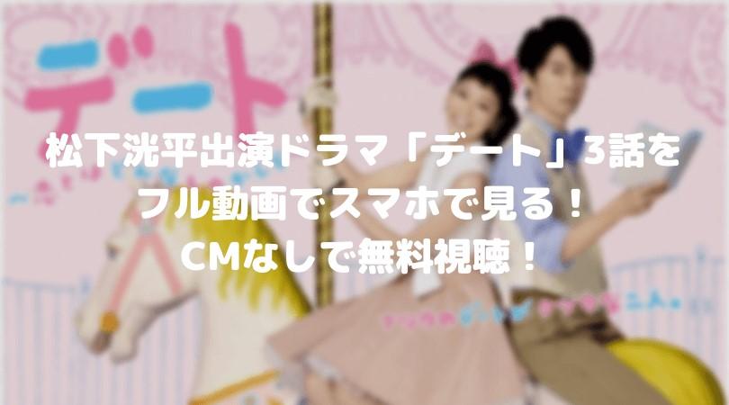 松下洸平出演ドラマ「デート」3話のフル動画をスマホで見る!CM広告なしで無料視聴するには!